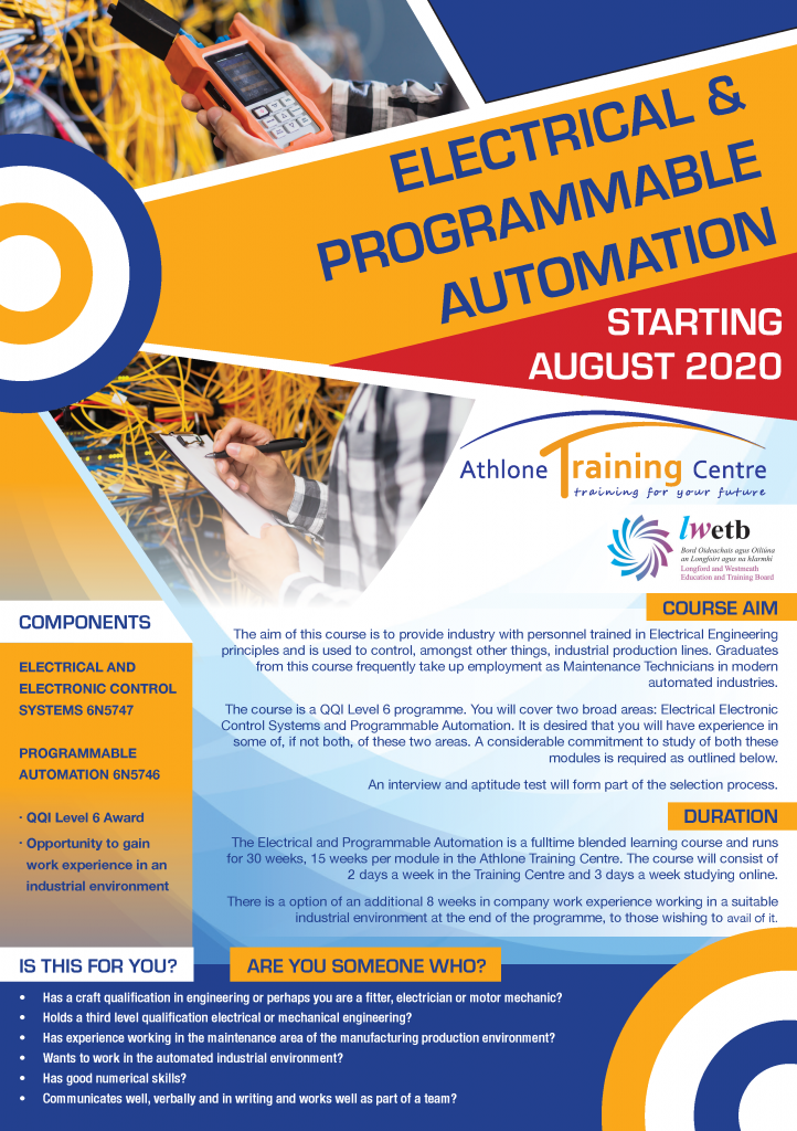 The course is a QQI Level 6 programme. You will cover two broad areas: Electrical Electronic Control Systems and Programmable Automation. The aim of this course is to provide industry with personnel trained in Electrical Engineering principles and is used to control, amongst other things, industrial production lines. Graduates from this course frequently take up employment as Maintenance Technicians in modern automated industries. Is this For You? It is desired that you will have experience in some of, if not both, of these two areas. A considerable commitment to study of both these modules is required. This is a Blended learning course and runs for 30 weeks in the Athlone Training Centre. The course will consist of 2 days a week in the Training Centre and 3 days a week studying online. Are You Some Who? Has a craft qualification in engineering or perhaps you are a fitter, electrician or motor mechanic? Holds a third level qualification electrical or mechanical engineering? Has experience working in the maintenance area of the manufacturing production environment? Wants to work in the automated industrial environment? Communicates well, verbally and in writing and works well as part of a team? Course Content Electrical And Electronic Control Systems 6N5747 Programmable Automation 6N5746 Opportunity to gain 8 weeks work experience in an industrial environment Anyone interested in enrolling for this programme or looking for further information email our recruitment team at daycourses.atc@lwetb.ie or call us on 090-6424200.
